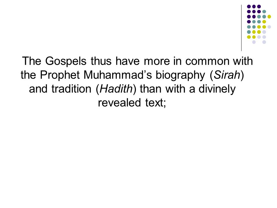 The Gospels thus have more in common with the Prophet Muhammad's biography (Sirah) and tradition (Hadith) than with a divinely revealed text;