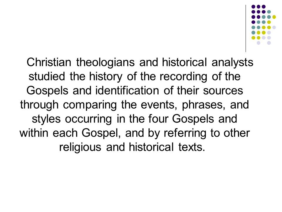 Christian theologians and historical analysts studied the history of the recording of the Gospels and identification of their sources through comparing the events, phrases, and styles occurring in the four Gospels and within each Gospel, and by referring to other religious and historical texts.