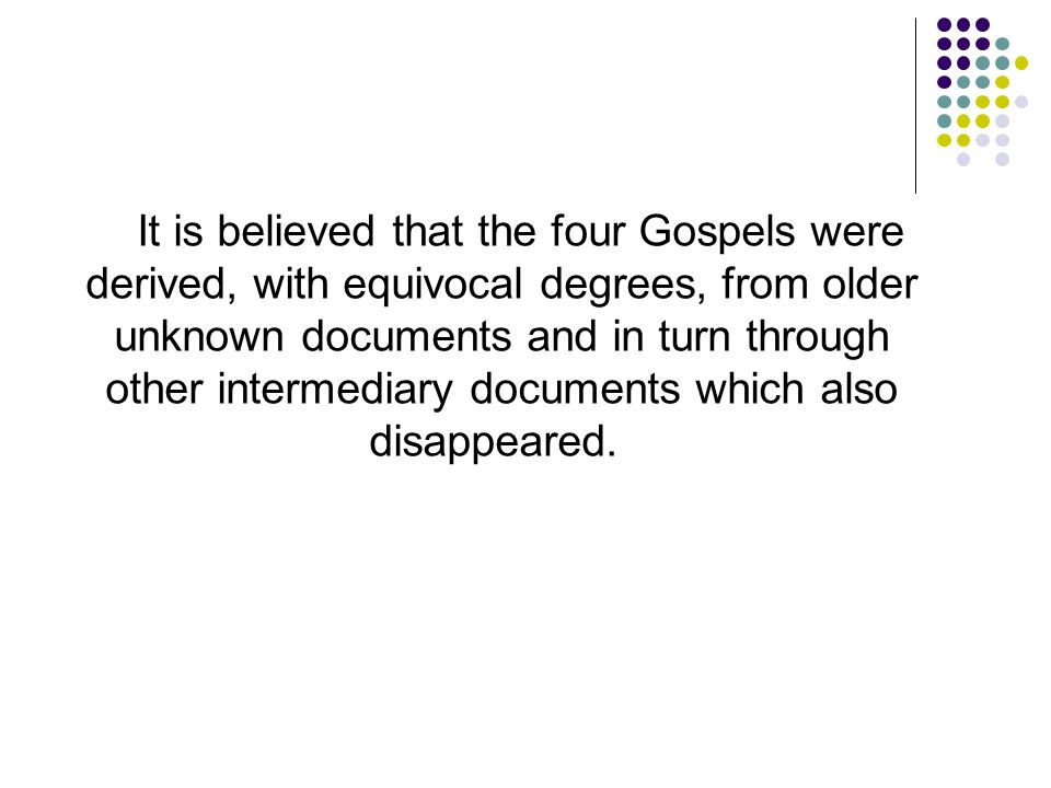 It is believed that the four Gospels were derived, with equivocal degrees, from older unknown documents and in turn through other intermediary documents which also disappeared.