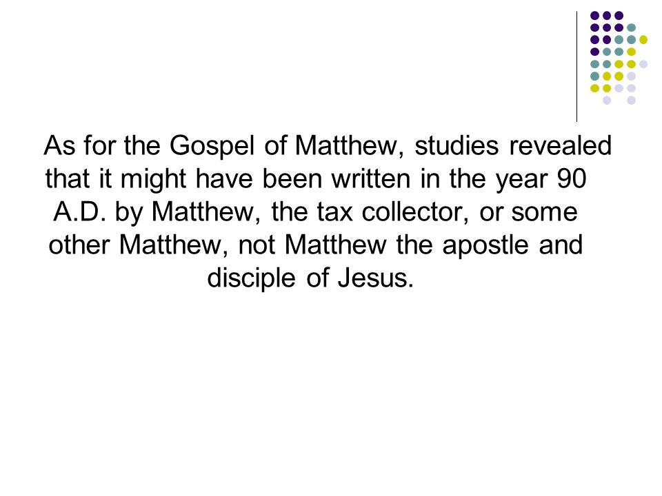 As for the Gospel of Matthew, studies revealed that it might have been written in the year 90 A.D.