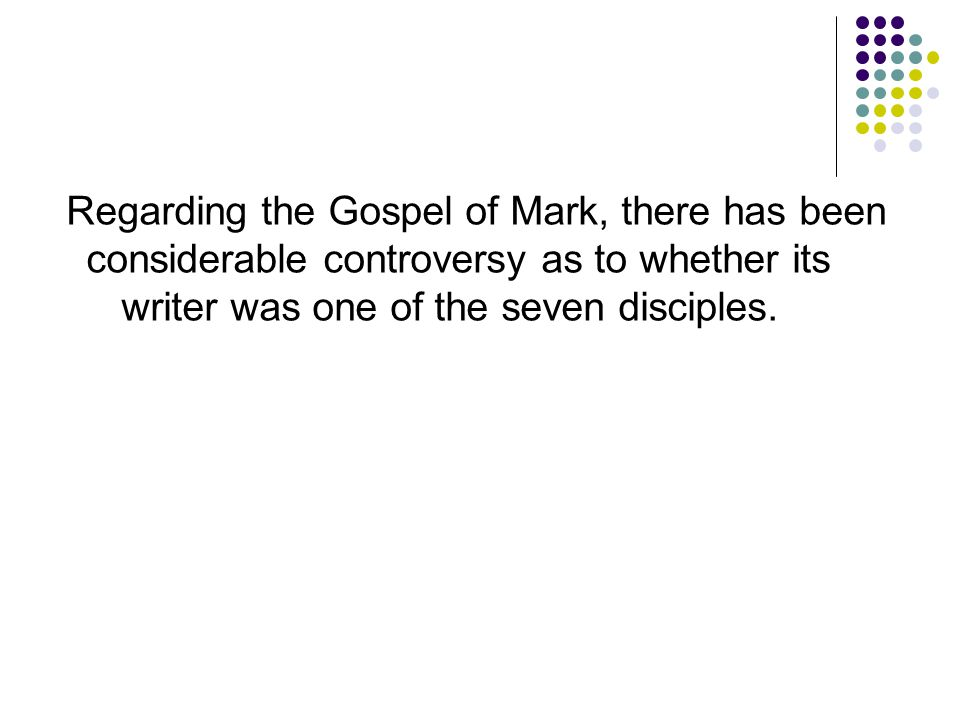 Regarding the Gospel of Mark, there has been considerable controversy as to whether its writer was one of the seven disciples.