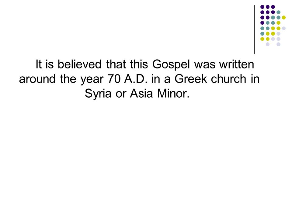 It is believed that this Gospel was written around the year 70 A. D