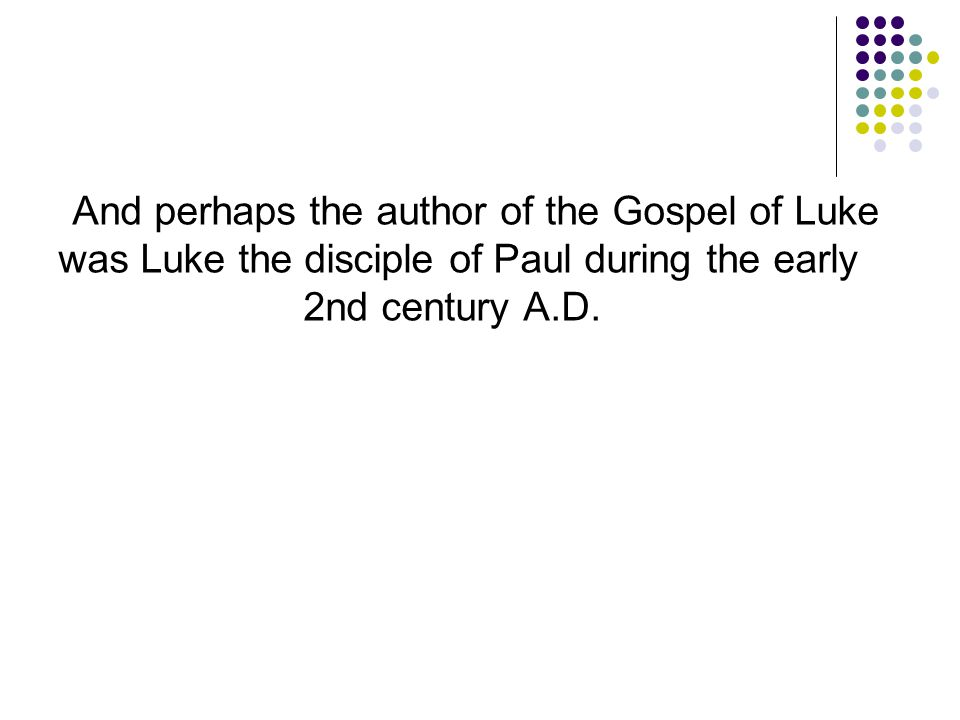 And perhaps the author of the Gospel of Luke was Luke the disciple of Paul during the early 2nd century A.D.