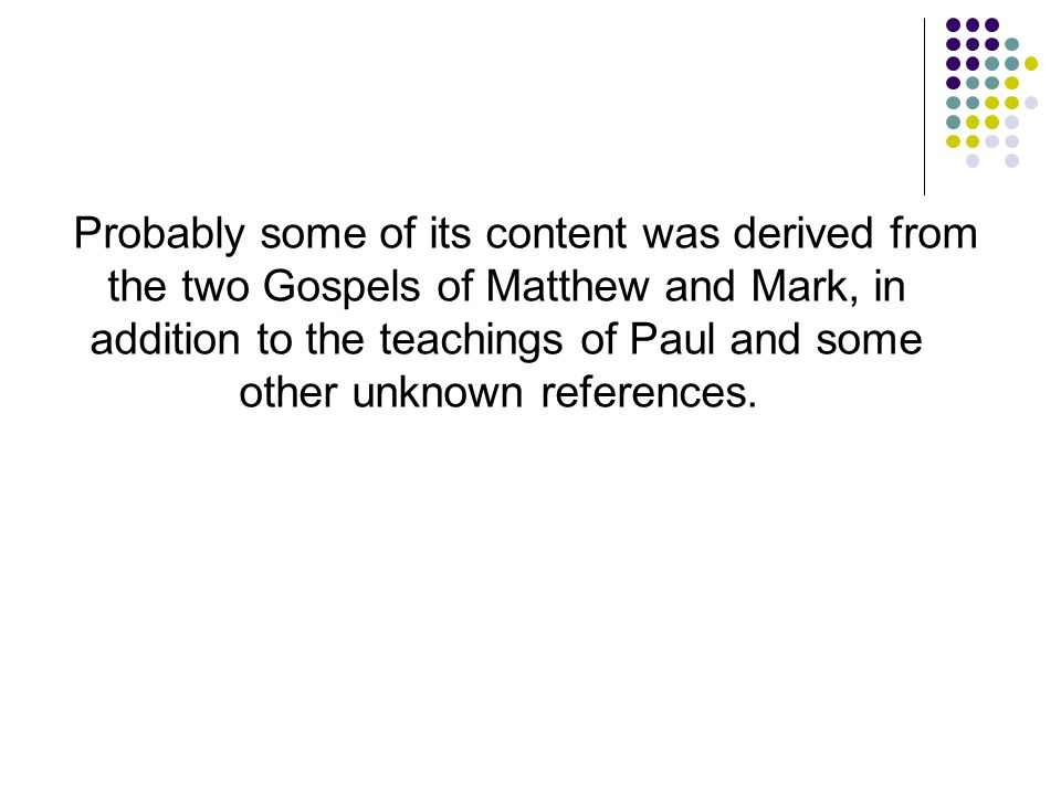 Probably some of its content was derived from the two Gospels of Matthew and Mark, in addition to the teachings of Paul and some other unknown references.