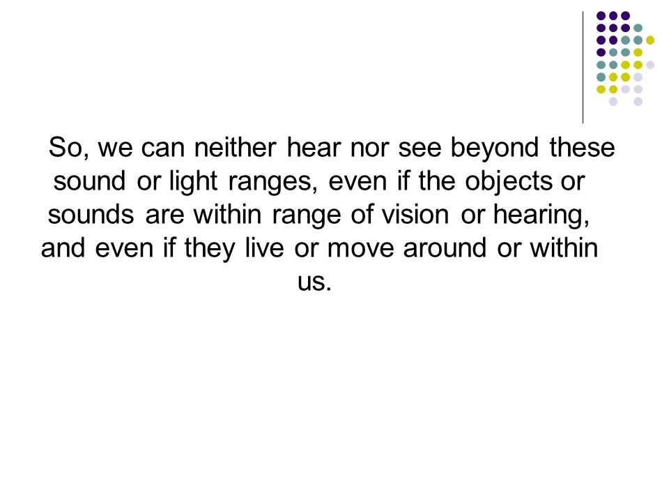 So, we can neither hear nor see beyond these sound or light ranges, even if the objects or sounds are within range of vision or hearing, and even if they live or move around or within us.