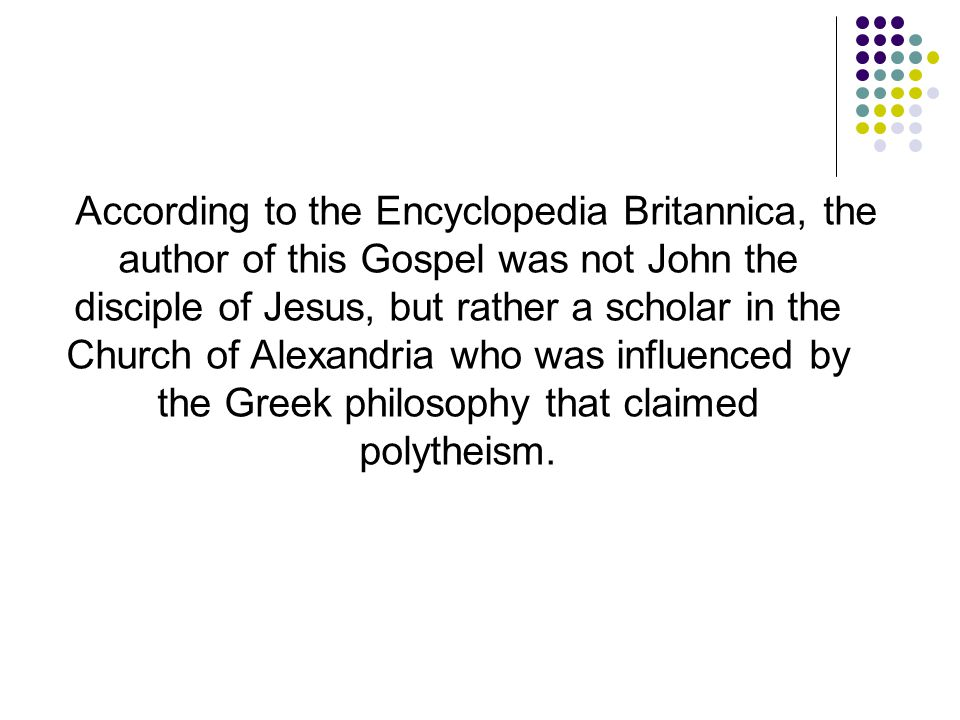 According to the Encyclopedia Britannica, the author of this Gospel was not John the disciple of Jesus, but rather a scholar in the Church of Alexandria who was influenced by the Greek philosophy that claimed polytheism.