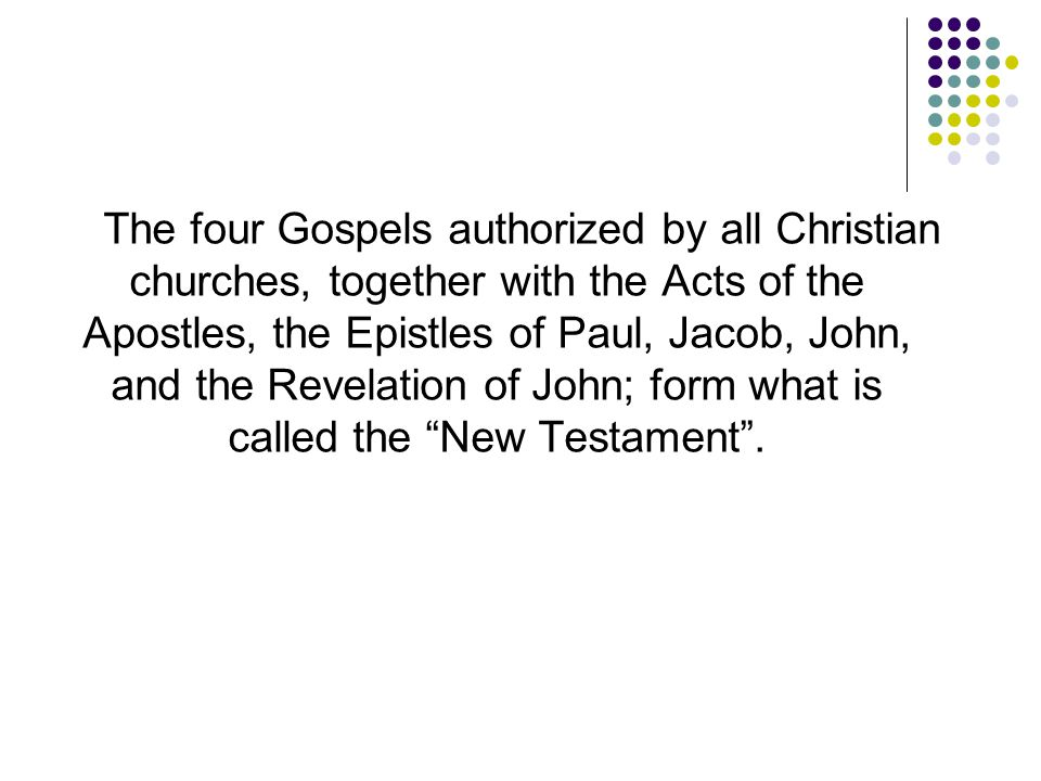 The four Gospels authorized by all Christian churches, together with the Acts of the Apostles, the Epistles of Paul, Jacob, John, and the Revelation of John; form what is called the New Testament .