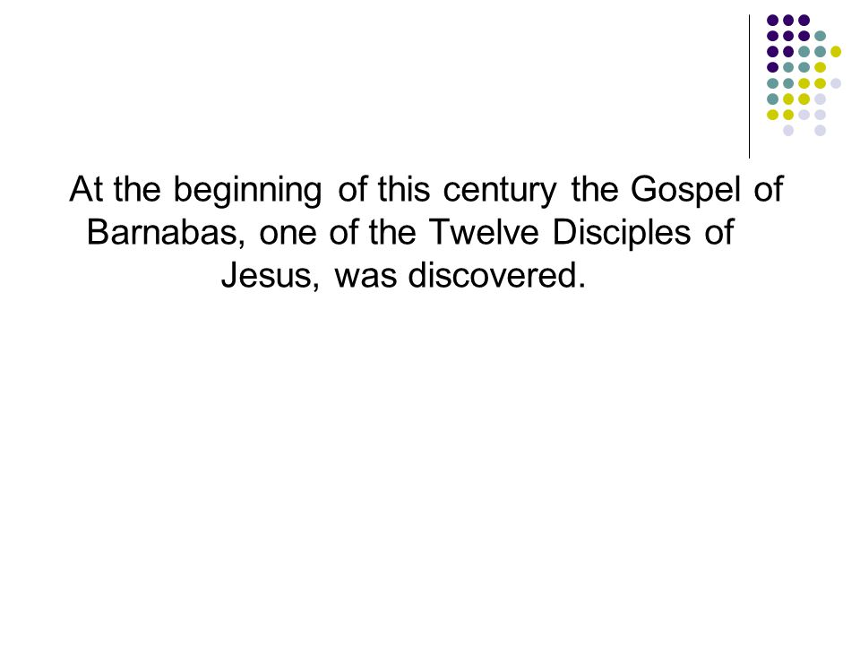 At the beginning of this century the Gospel of Barnabas, one of the Twelve Disciples of Jesus, was discovered.