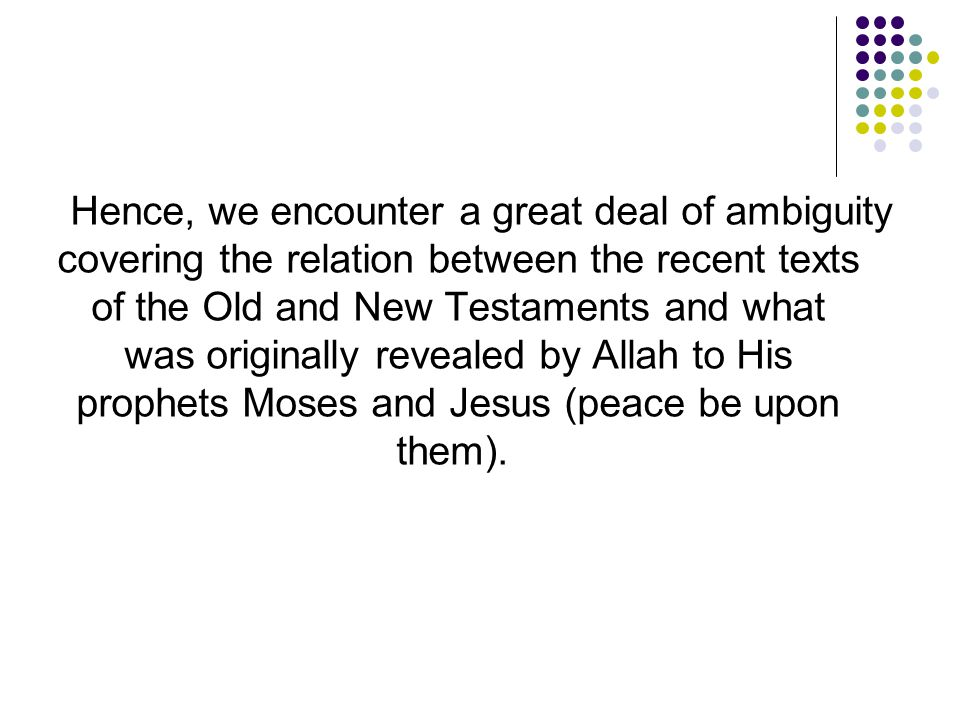 Hence, we encounter a great deal of ambiguity covering the relation between the recent texts of the Old and New Testaments and what was originally revealed by Allah to His prophets Moses and Jesus (peace be upon them).