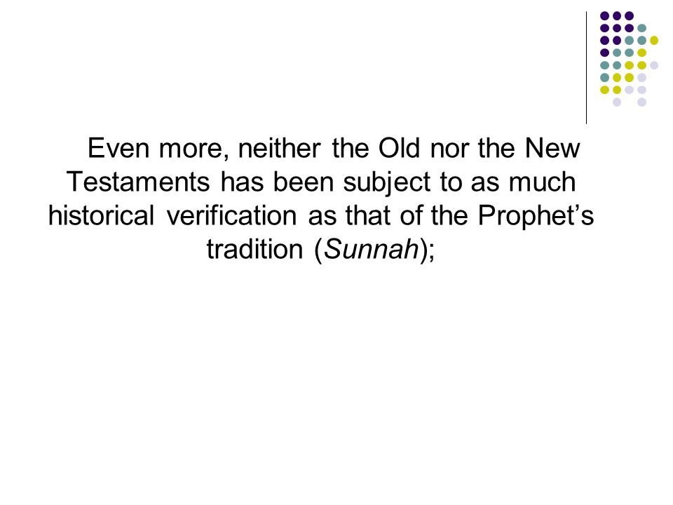 Even more, neither the Old nor the New Testaments has been subject to as much historical verification as that of the Prophet's tradition (Sunnah);