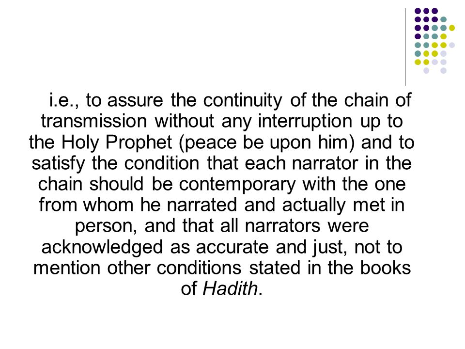 i.e., to assure the continuity of the chain of transmission without any interruption up to the Holy Prophet (peace be upon him) and to satisfy the condition that each narrator in the chain should be contemporary with the one from whom he narrated and actually met in person, and that all narrators were acknowledged as accurate and just, not to mention other conditions stated in the books of Hadith.
