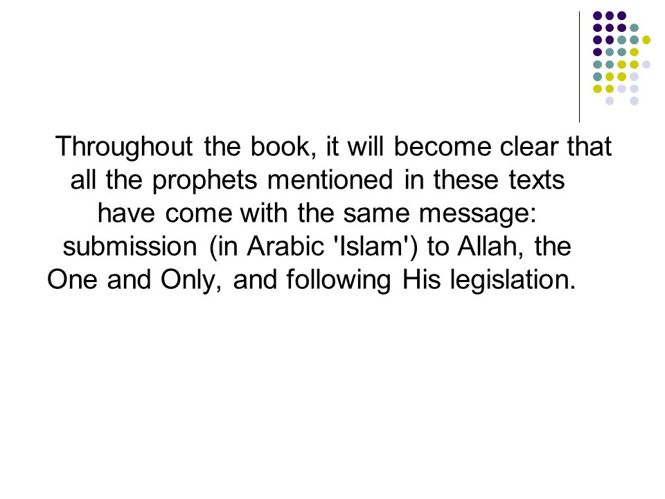 Throughout the book, it will become clear that all the prophets mentioned in these texts have come with the same message: submission (in Arabic Islam ) to Allah, the One and Only, and following His legislation.