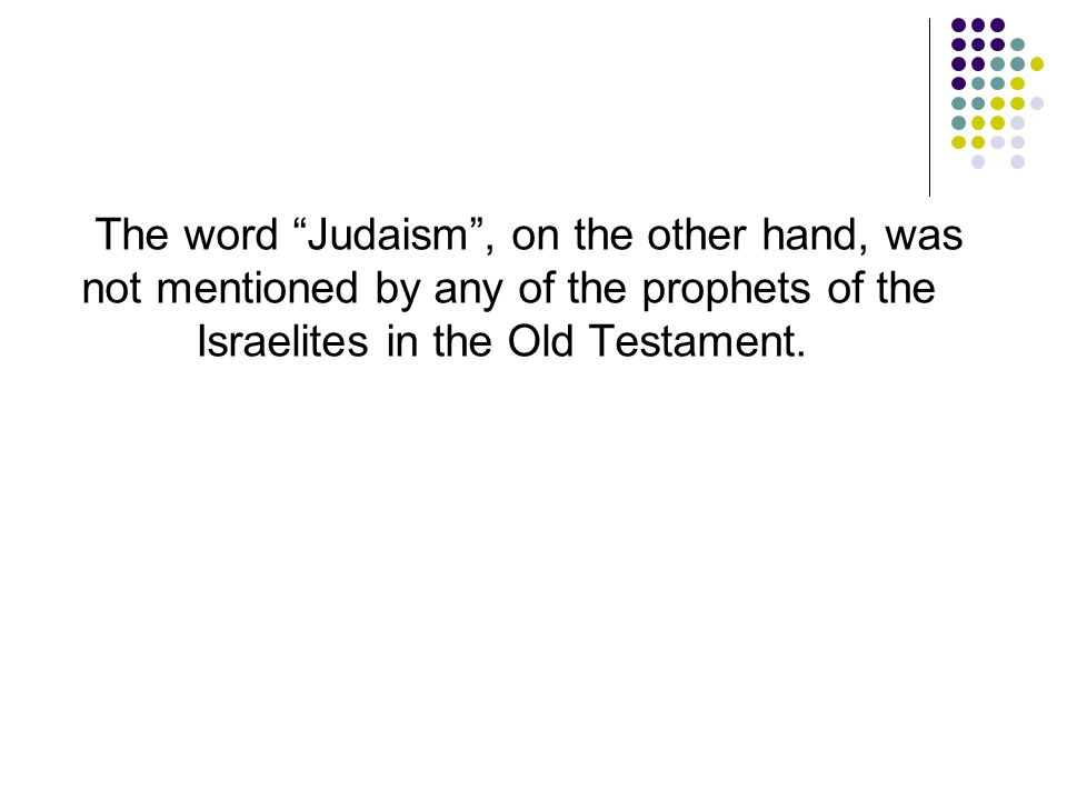 The word Judaism , on the other hand, was not mentioned by any of the prophets of the Israelites in the Old Testament.