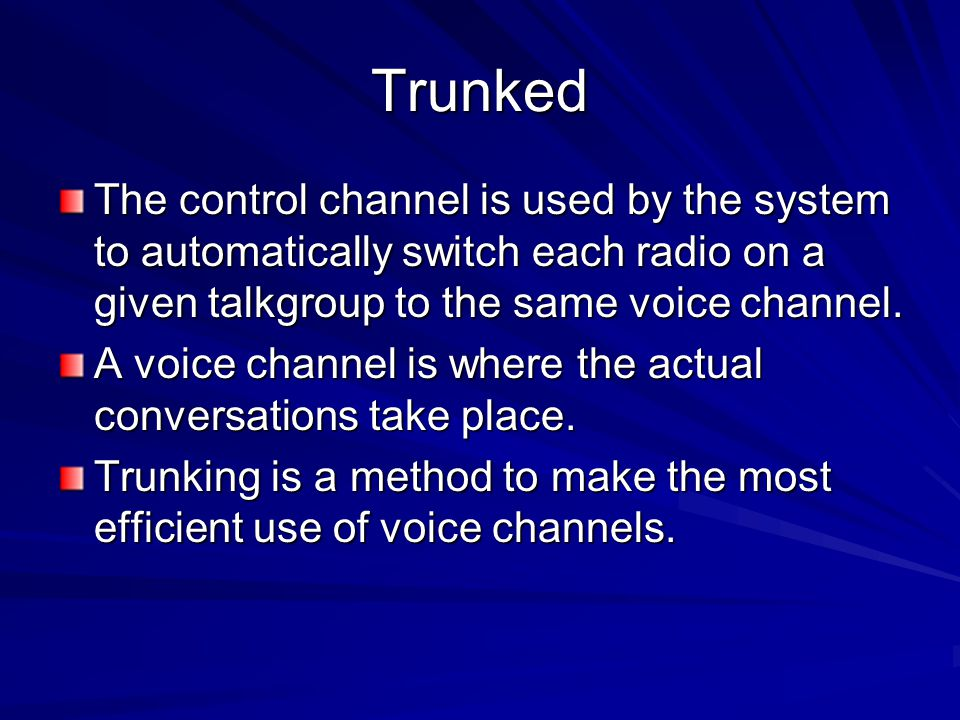 Trunked The control channel is used by the system to automatically switch each radio on a given talkgroup to the same voice channel.