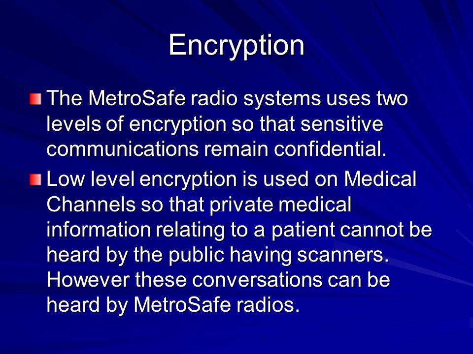 Encryption The MetroSafe radio systems uses two levels of encryption so that sensitive communications remain confidential.