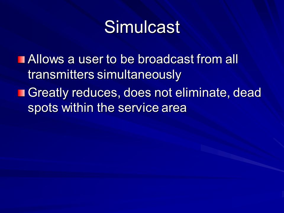 Simulcast Allows a user to be broadcast from all transmitters simultaneously.