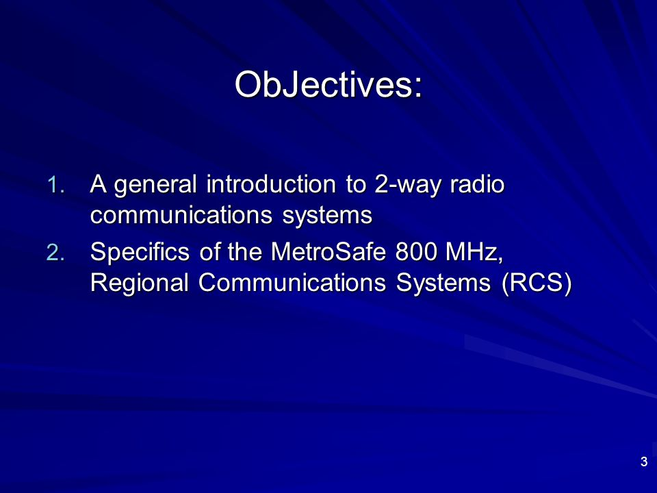 ObJectives: A general introduction to 2-way radio communications systems. Specifics of the MetroSafe 800 MHz, Regional Communications Systems (RCS)
