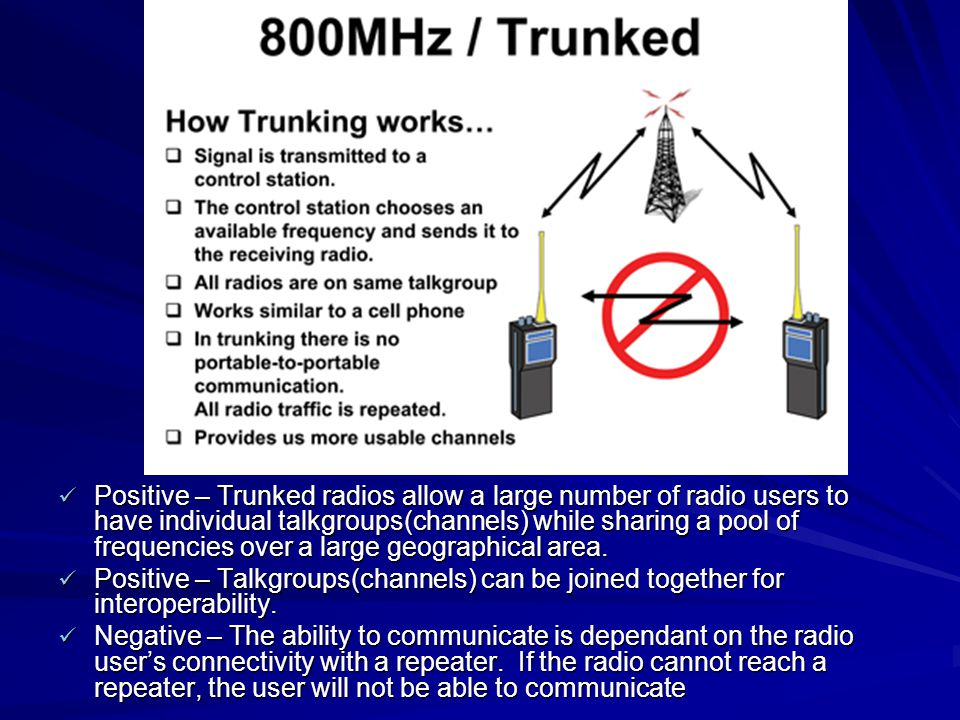 Positive – Trunked radios allow a large number of radio users to have individual talkgroups(channels) while sharing a pool of frequencies over a large geographical area.