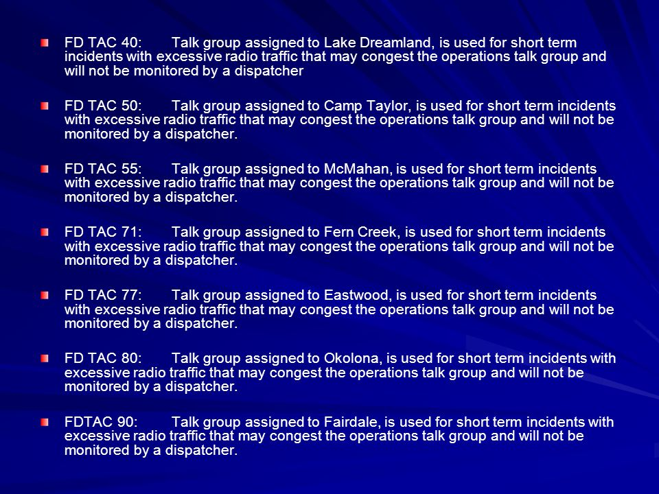 FD TAC 40: Talk group assigned to Lake Dreamland, is used for short term incidents with excessive radio traffic that may congest the operations talk group and will not be monitored by a dispatcher