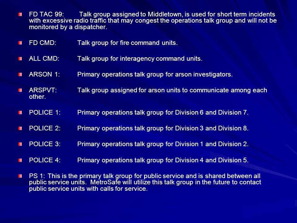 FD TAC 99: Talk group assigned to Middletown, is used for short term incidents with excessive radio traffic that may congest the operations talk group and will not be monitored by a dispatcher.