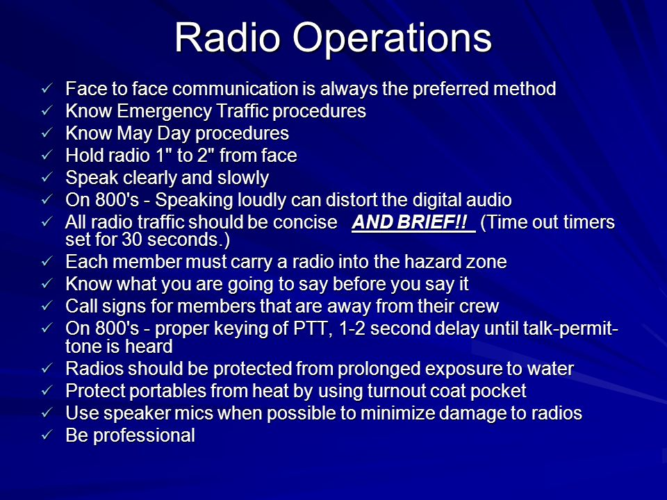 Radio Operations Face to face communication is always the preferred method. Know Emergency Traffic procedures.