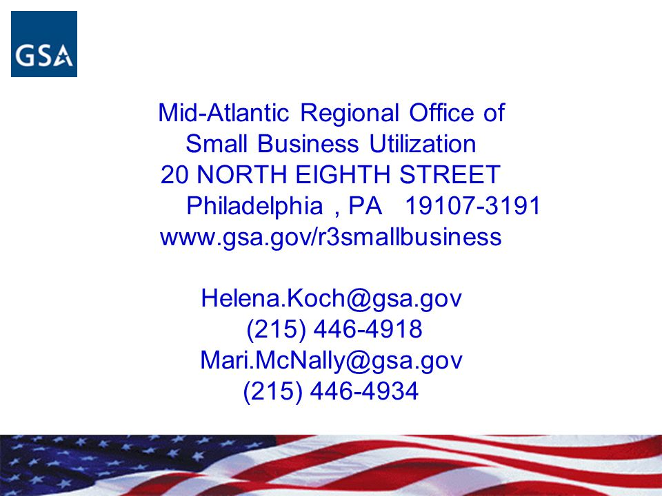Mid-Atlantic Regional Office of Small Business Utilization 20 NORTH EIGHTH STREET Philadelphia , PA 19107-3191 www.gsa.gov/r3smallbusiness Helena.Koch@gsa.gov (215) 446-4918 Mari.McNally@gsa.gov (215) 446-4934