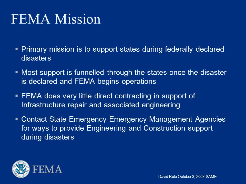 FEMA Mission Primary mission is to support states during federally declared disasters.