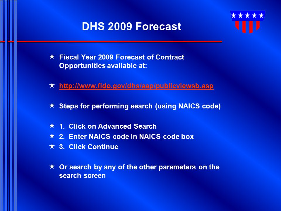 DHS 2009 Forecast Fiscal Year 2009 Forecast of Contract Opportunities available at: http://www.fido.gov/dhs/aap/publicviewsb.asp.