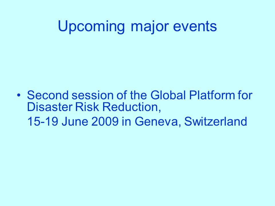 Upcoming major events Second session of the Global Platform for Disaster Risk Reduction, 15-19 June 2009 in Geneva, Switzerland.