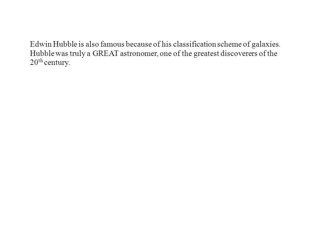 Edwin Hubble is also famous because of his classification scheme of galaxies.