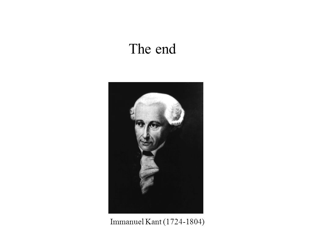 The end Immanuel Kant (1724-1804)