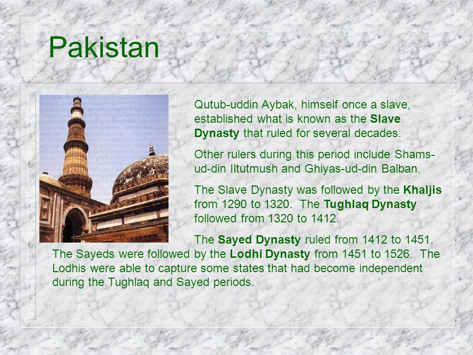 Pakistan Qutub-uddin Aybak, himself once a slave, established what is known as the Slave Dynasty that ruled for several decades.