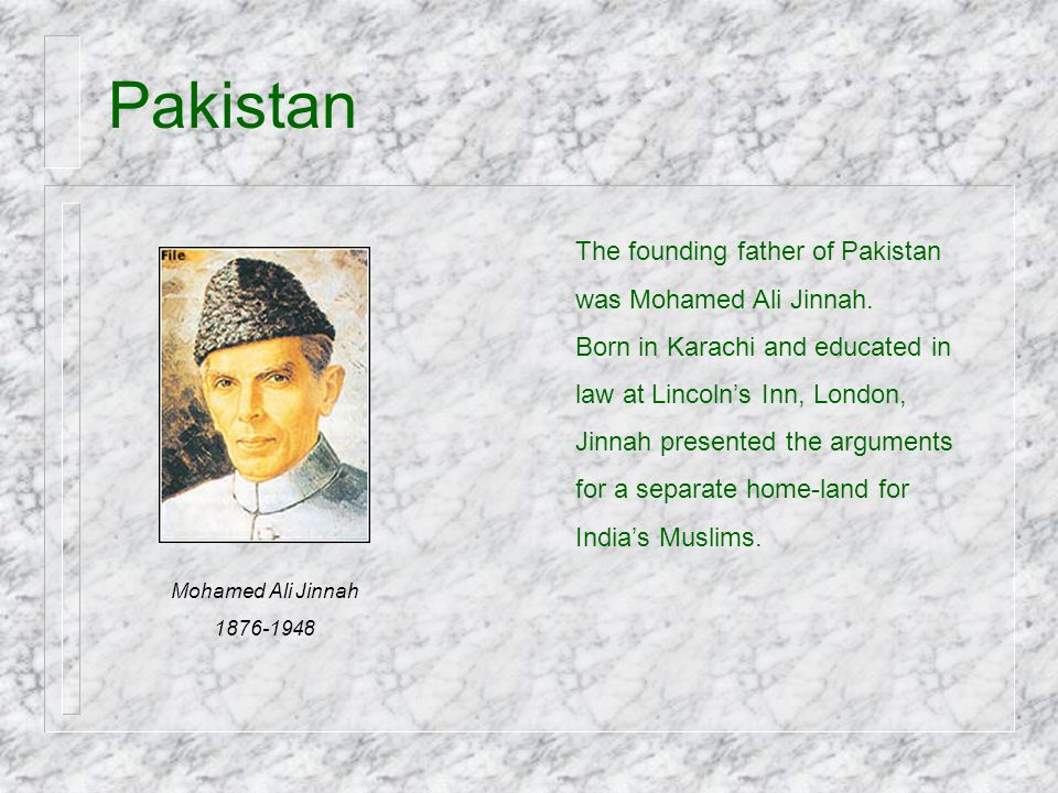 Pakistan The founding father of Pakistan was Mohamed Ali Jinnah.