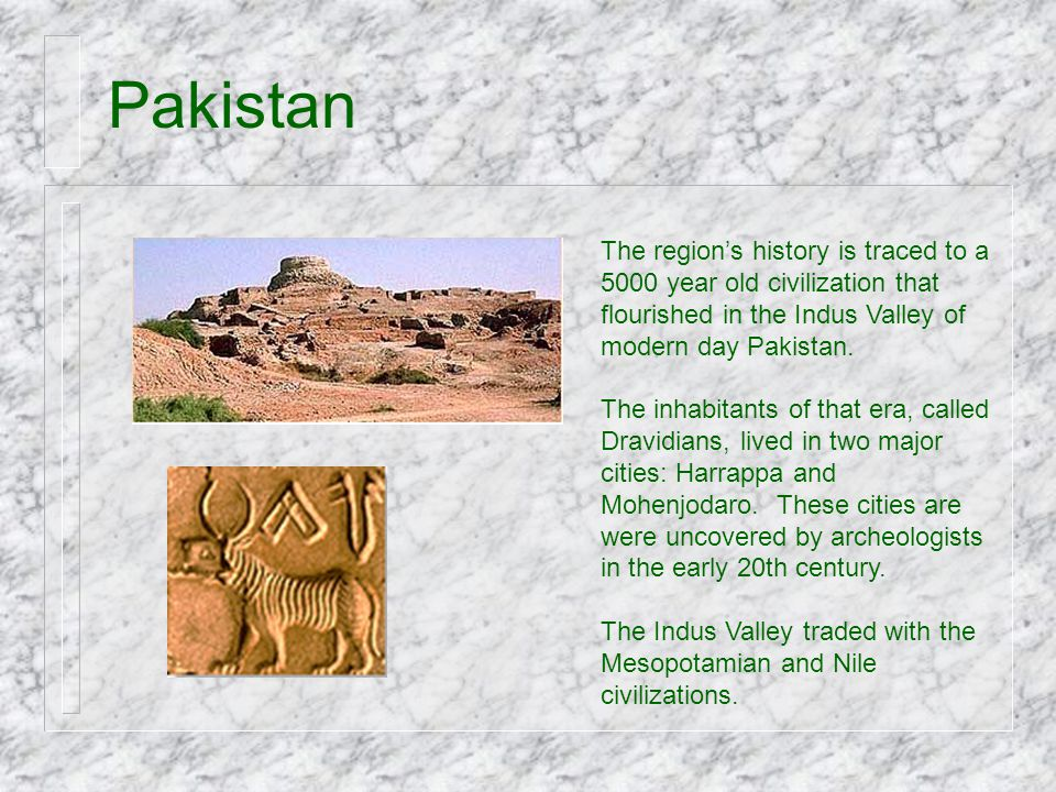 Pakistan The region's history is traced to a 5000 year old civilization that flourished in the Indus Valley of modern day Pakistan.