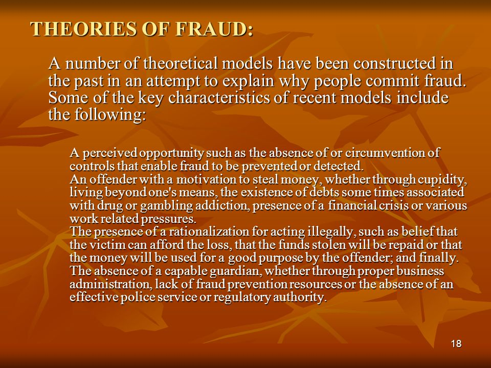 THEORIES OF FRAUD: A number of theoretical models have been constructed in the past in an attempt to explain why people commit fraud. Some of the key characteristics of recent models include the following: