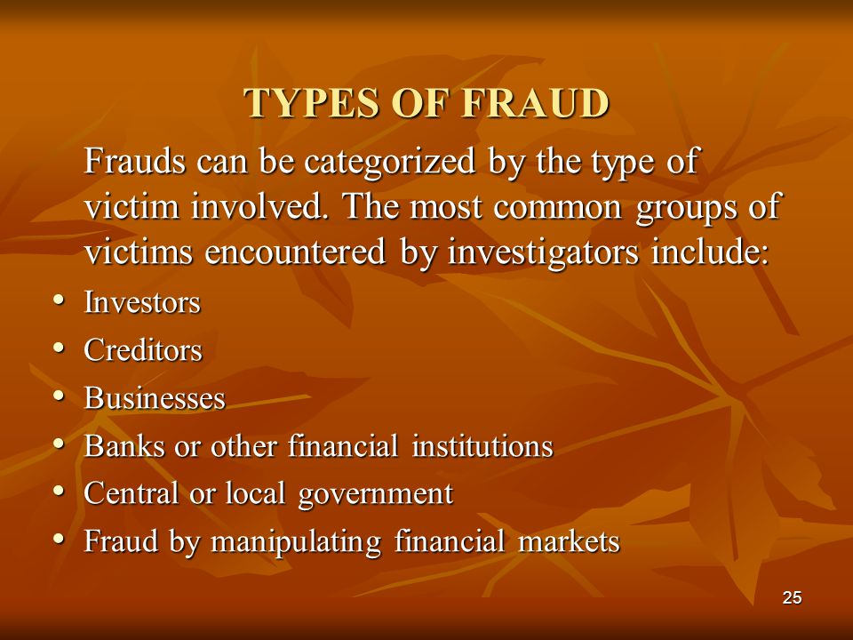 TYPES OF FRAUD Frauds can be categorized by the type of victim involved. The most common groups of victims encountered by investigators include: