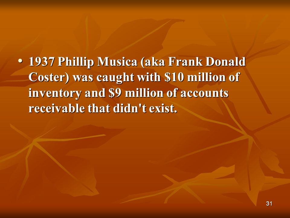 1937 Phillip Musica (aka Frank Donald Coster) was caught with $10 million of inventory and $9 million of accounts receivable that didn t exist.