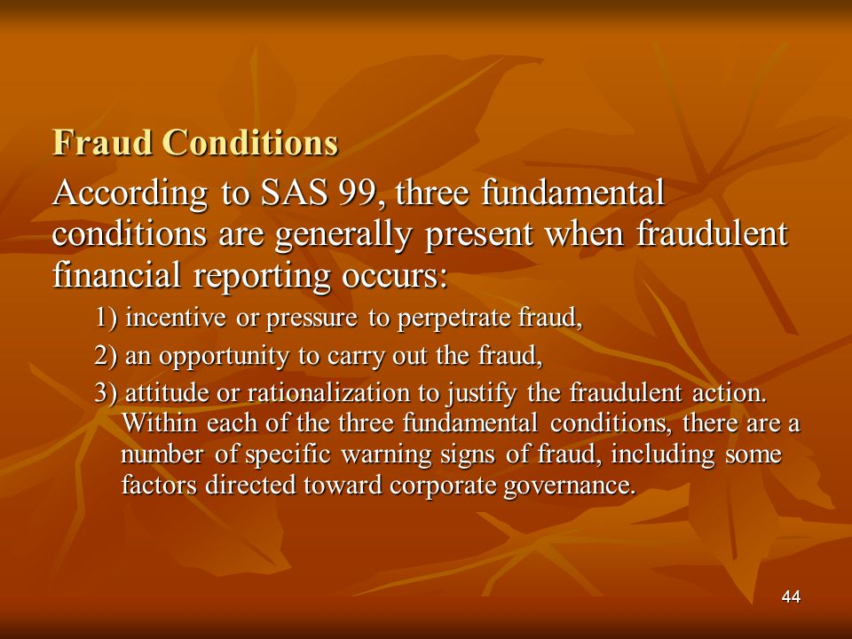 Fraud Conditions According to SAS 99, three fundamental conditions are generally present when fraudulent financial reporting occurs: