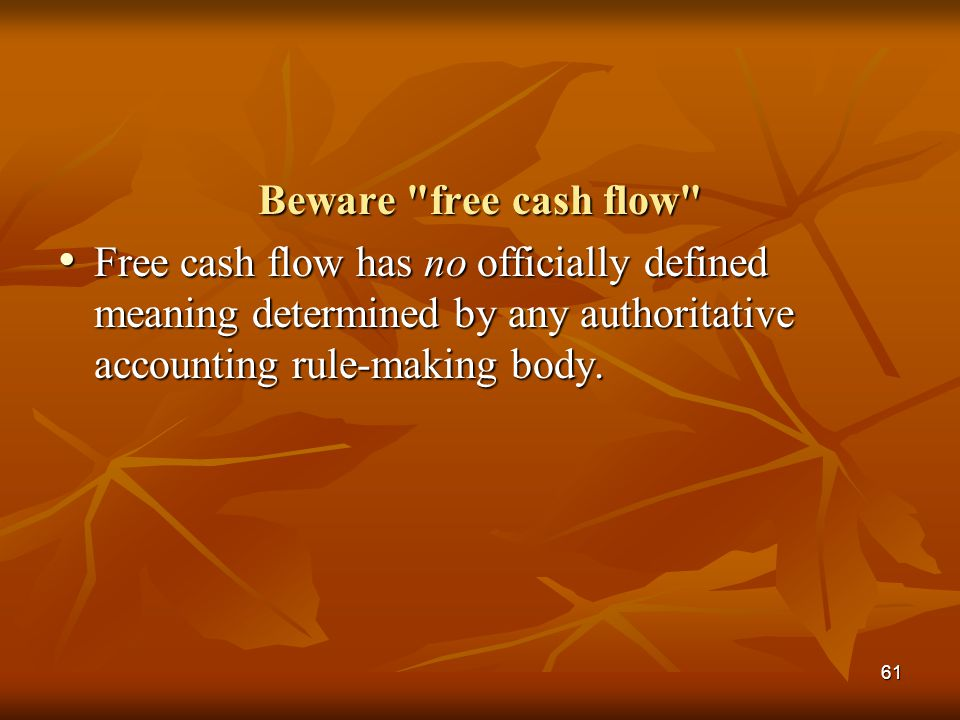 Beware free cash flow Free cash flow has no officially defined meaning determined by any authoritative accounting rule-making body.