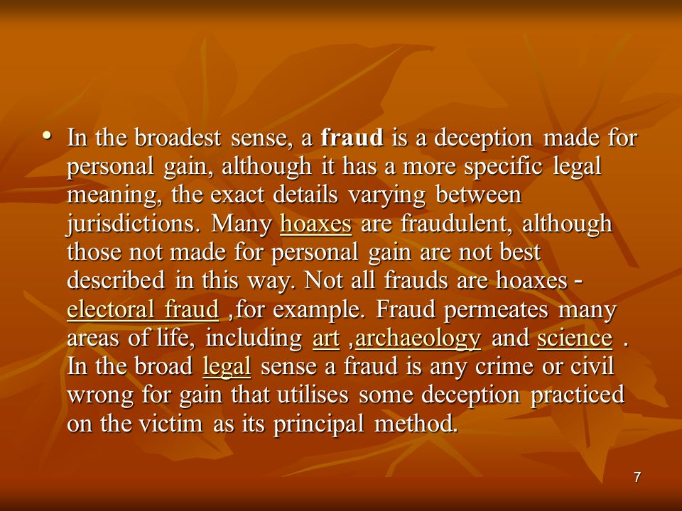 In the broadest sense, a fraud is a deception made for personal gain, although it has a more specific legal meaning, the exact details varying between jurisdictions.