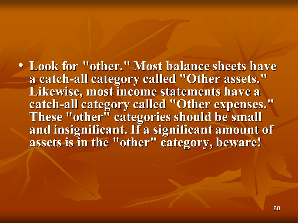 Look for other. Most balance sheets have a catch-all category called Other assets. Likewise, most income statements have a catch-all category called Other expenses. These other categories should be small and insignificant.