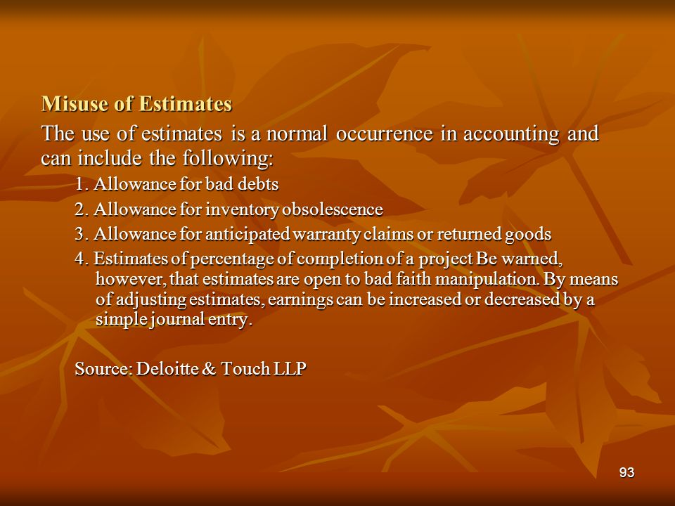 Misuse of Estimates The use of estimates is a normal occurrence in accounting and can include the following: