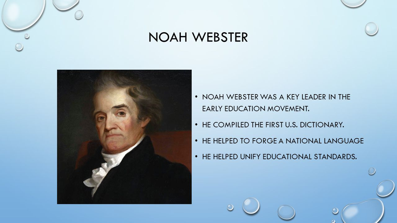 Noah Webster Noah Webster was a key leader in the early education movement. He compiled the first U.S. dictionary.