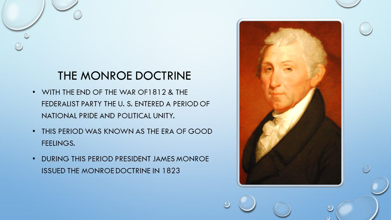 The Monroe doctrine With the end of the war of1812 & the Federalist party the U. S. entered a period of national pride and political unity.