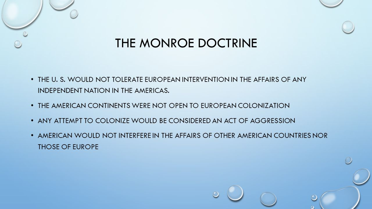 The Monroe Doctrine The U. S. would not tolerate European intervention in the affairs of any independent nation in the Americas.