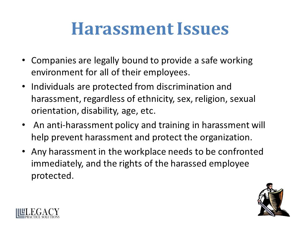 Harassment Issues Companies are legally bound to provide a safe working environment for all of their employees.