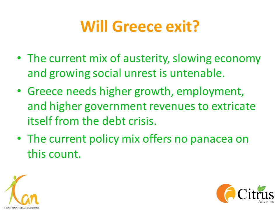 Will Greece exit The current mix of austerity, slowing economy and growing social unrest is untenable.