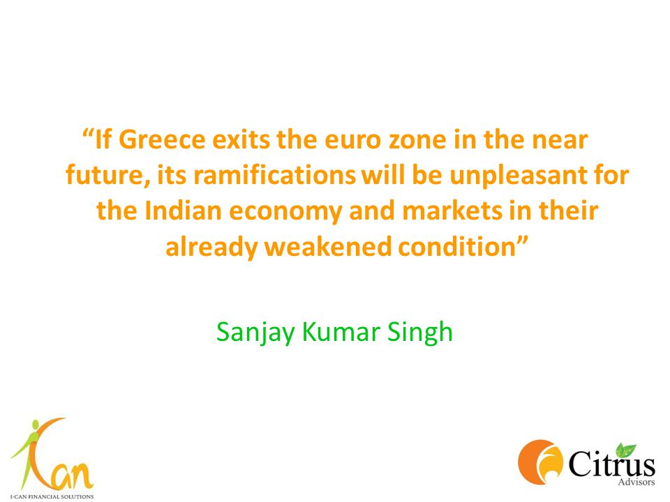 If Greece exits the euro zone in the near future, its ramifications will be unpleasant for the Indian economy and markets in their already weakened condition
