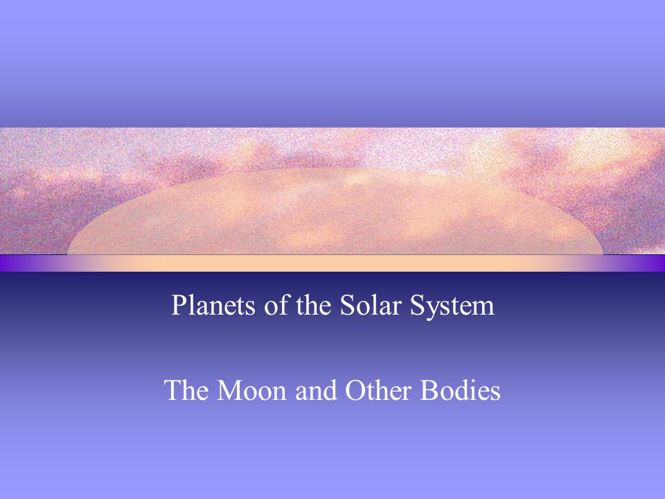 Planets of the Solar System The Moon and Other Bodies