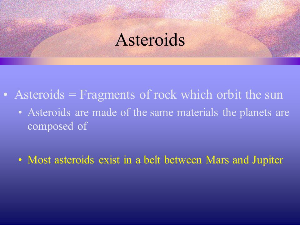 Asteroids Asteroids = Fragments of rock which orbit the sun